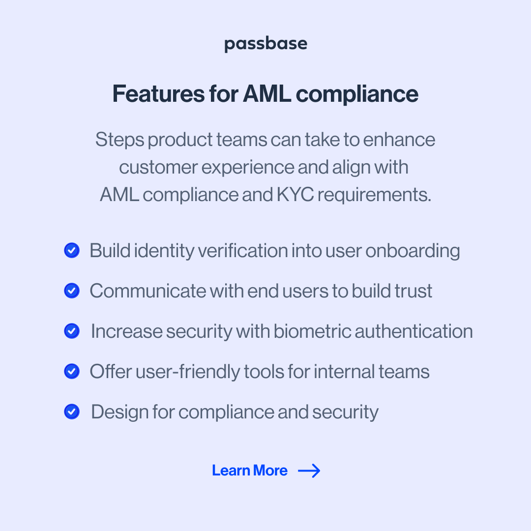 6AMLD compliance tips for product teams; Steps product teams can take to enhance customer experience and align withAML compliance and KYC requirements; these include 1 - Build identity verification into user onboarding, 2 - Communicate with end users to build trust, 3 - Increase security with biometric authentication, 4 - Offer user-friendly tools for internal teams, and 5 - Design for compliance and security